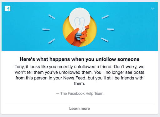 It looks like you recently unfollowed a friend. Don't worry, we won't tell you that you unfollowed them. You'll no longer see posts from that person in your News Feed, but you'll still be friends with them.