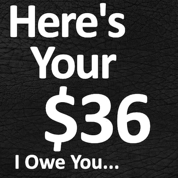 Here's Your $36 I Owe You...
