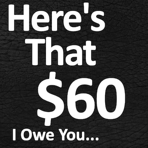 Here's Your $60 I Owe You...